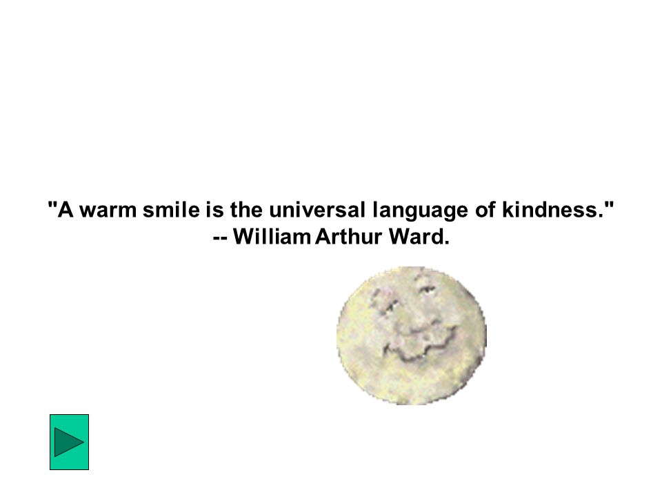 A warm smile is the universal language of kindness. -- William Arthur Ward.
