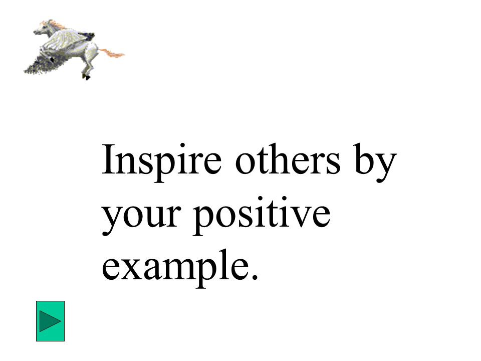 Inspire others by your positive example.