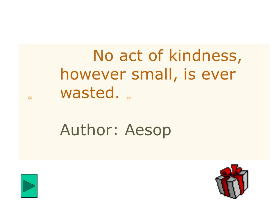 No act of kindness, however small, is ever wasted. Author: Aesop