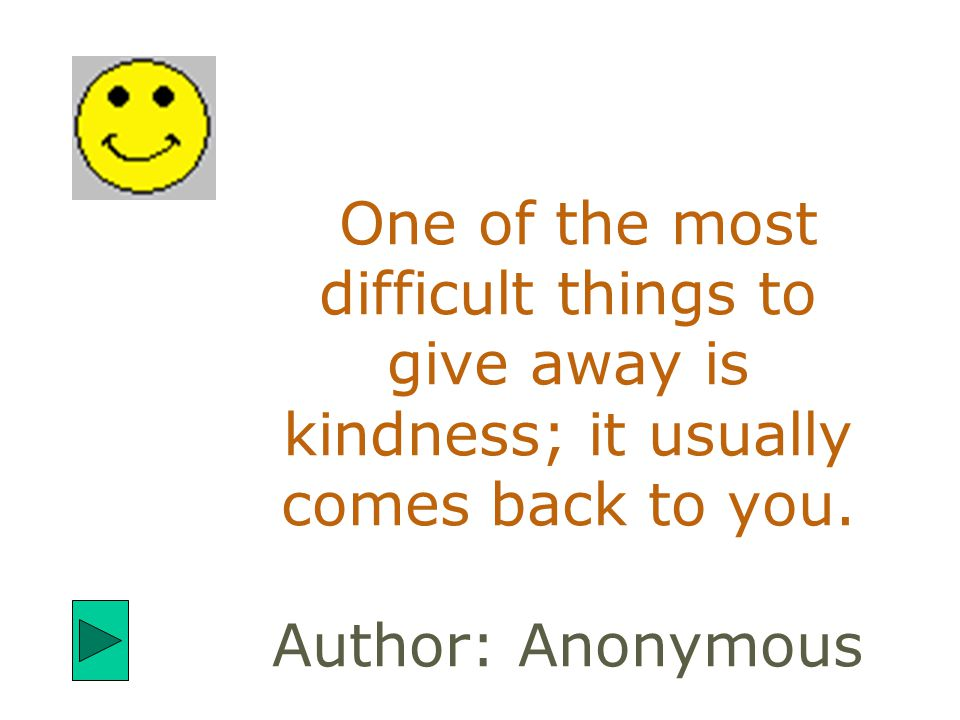 One of the most difficult things to give away is kindness; it usually comes back to you. Author: Anonymous