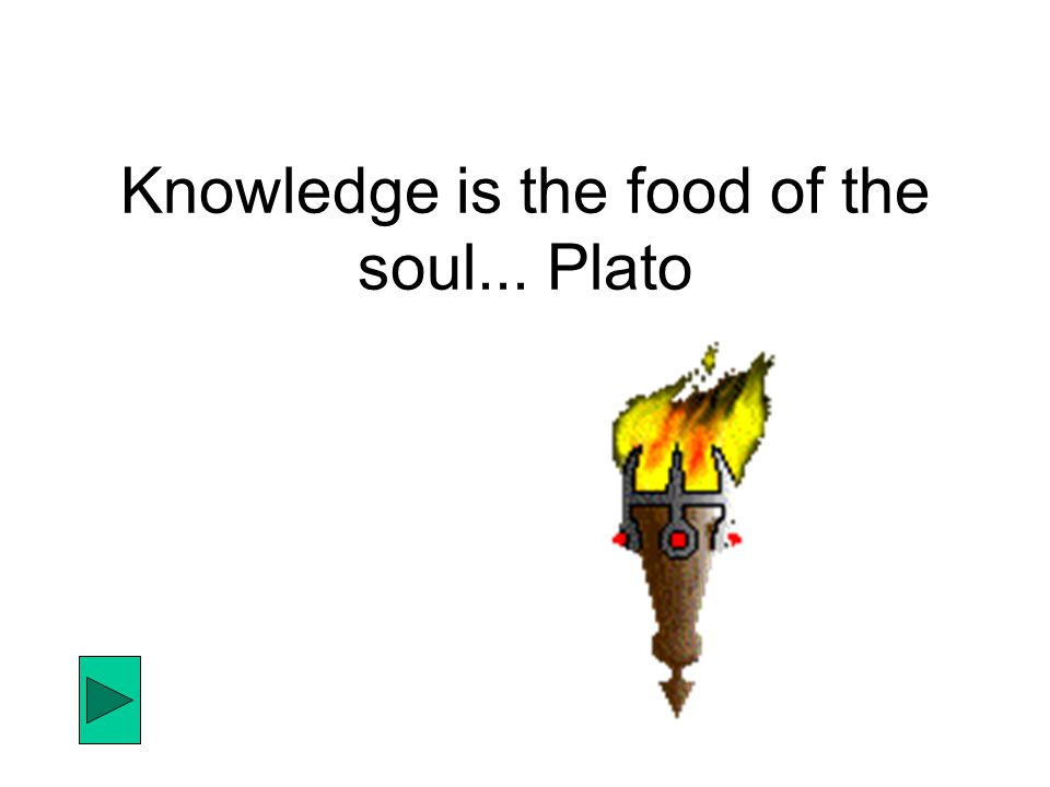 Knowledge is the food of the soul... Plato