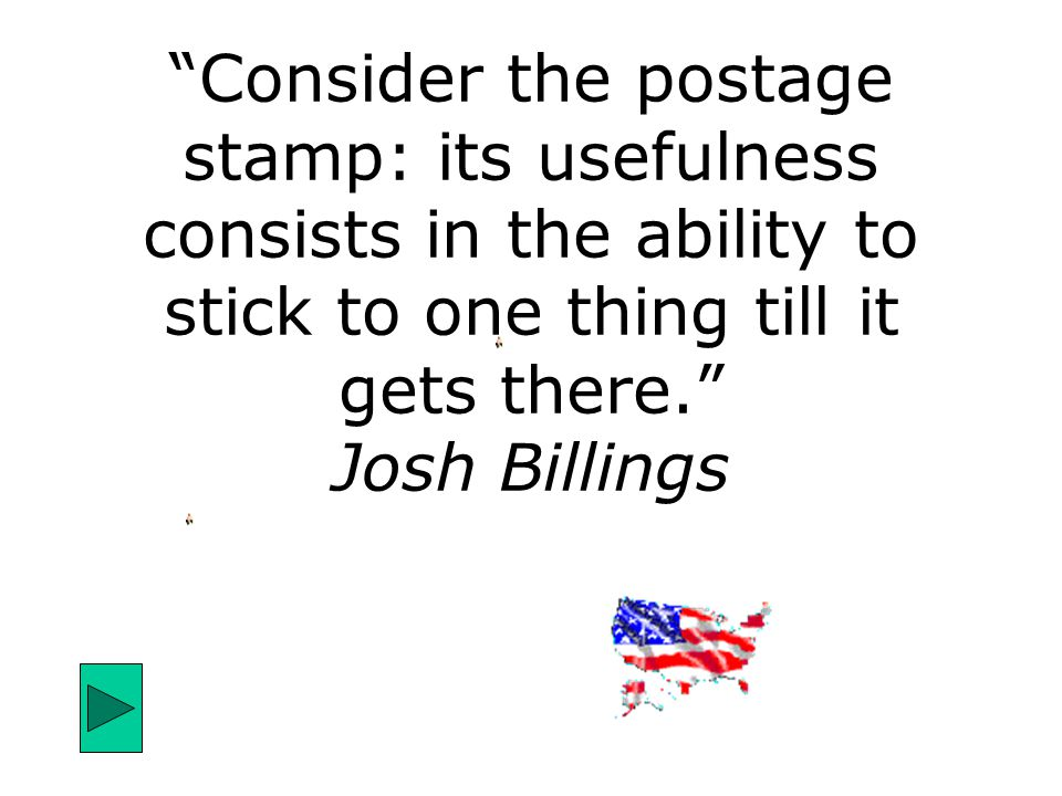 """Consider the postage stamp: its usefulness consists in the ability to stick to one thing till it gets there."" Josh Billings"