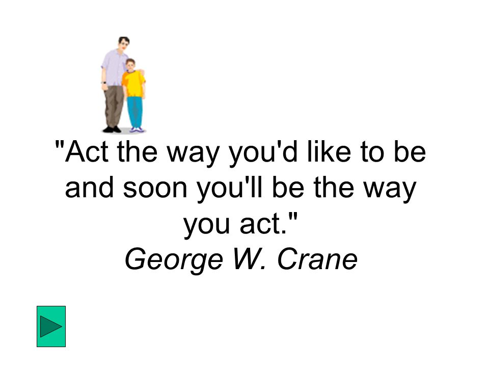Act the way you d like to be and soon you ll be the way you act. George W. Crane