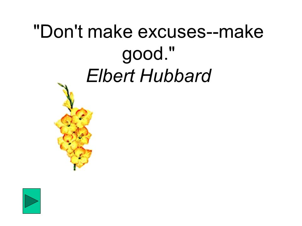 Don t make excuses--make good. Elbert Hubbard