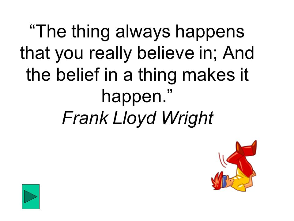 The thing always happens that you really believe in; And the belief in a thing makes it happen. Frank Lloyd Wright
