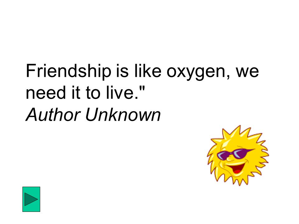 Friendship is like oxygen, we need it to live. Author Unknown