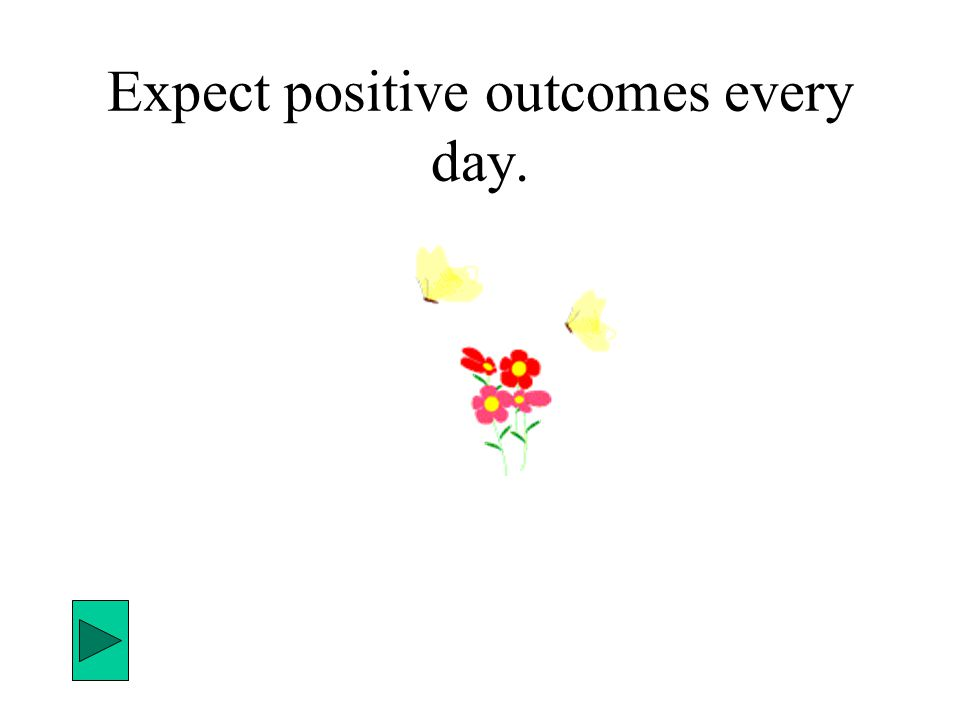 Expect positive outcomes every day.