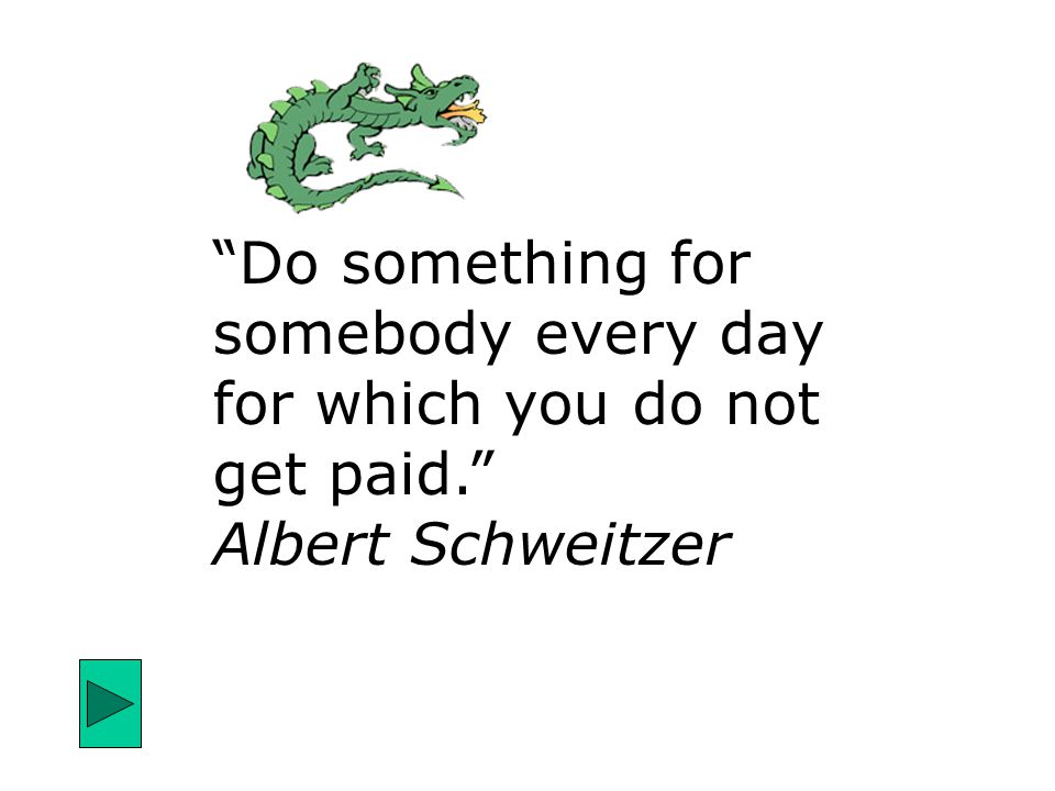 """Do something for somebody every day for which you do not get paid."" Albert Schweitzer"