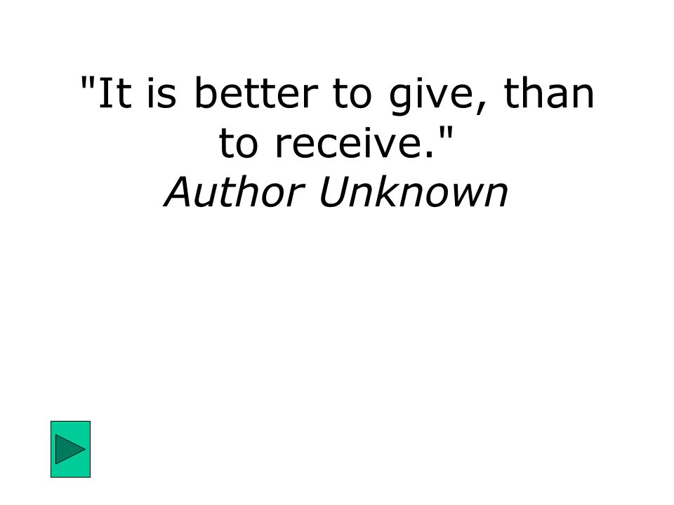 It is better to give, than to receive. Author Unknown