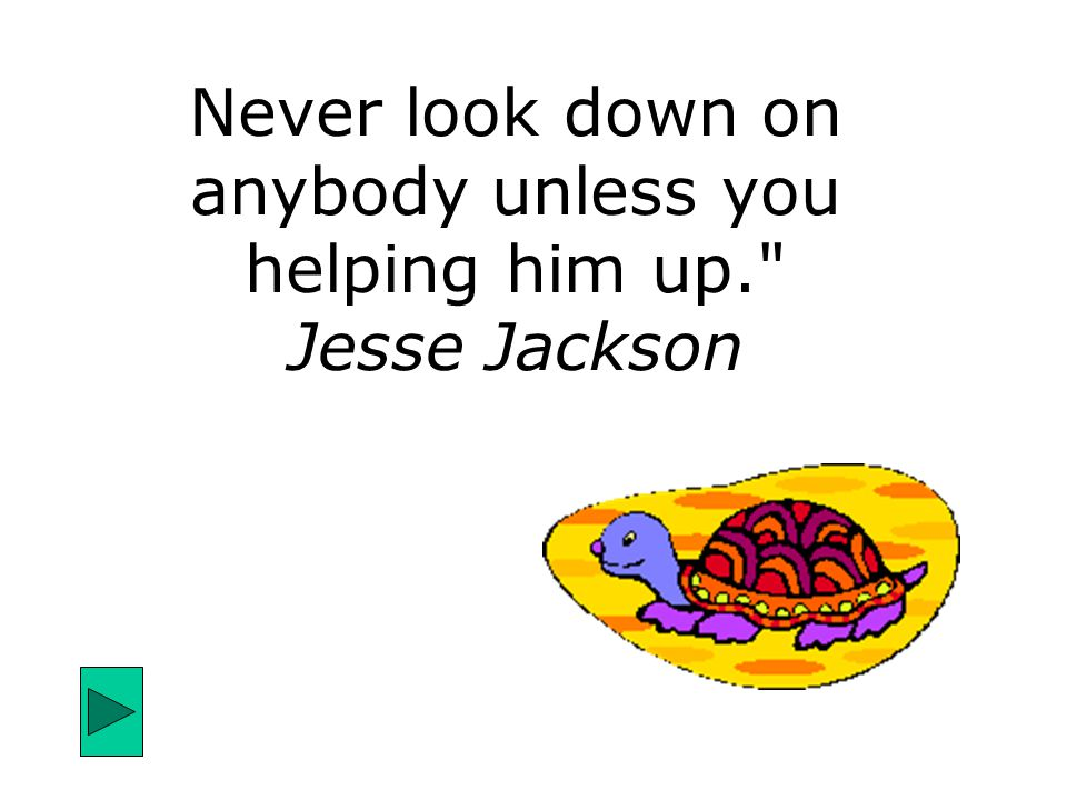 Never look down on anybody unless you helping him up. Jesse Jackson