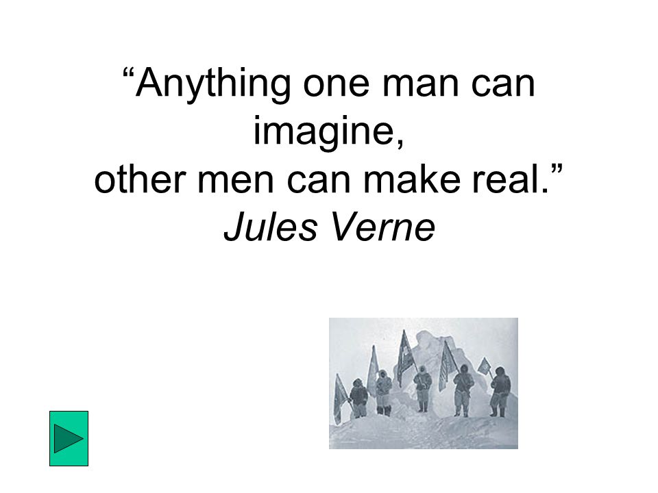 Anything one man can imagine, other men can make real. Jules Verne