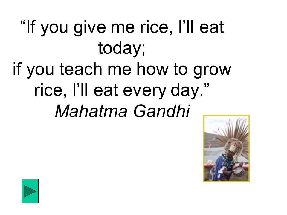 If you give me rice, I'll eat today; if you teach me how to grow rice, I'll eat every day. Mahatma Gandhi