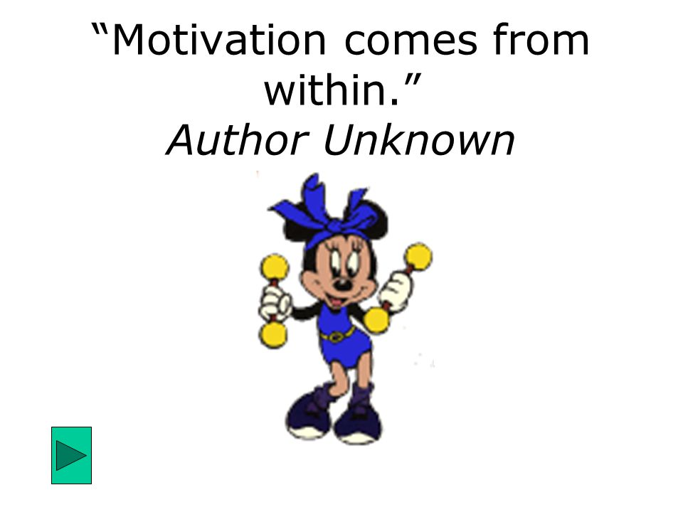 """Motivation comes from within."" Author Unknown"
