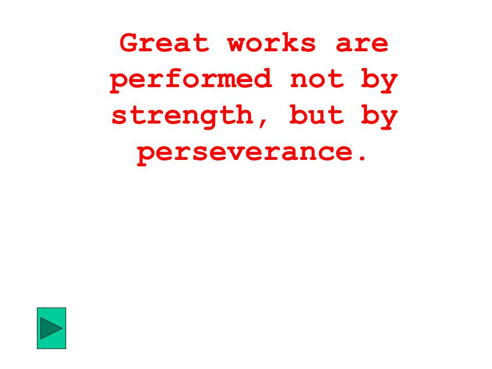 Great works are performed not by strength, but by perseverance.