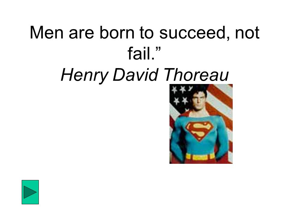 Men are born to succeed, not fail. Henry David Thoreau