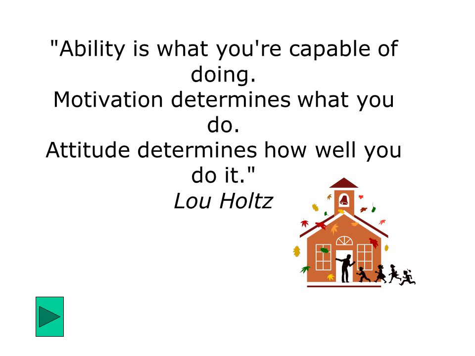 Ability is what you re capable of doing. Motivation determines what you do.