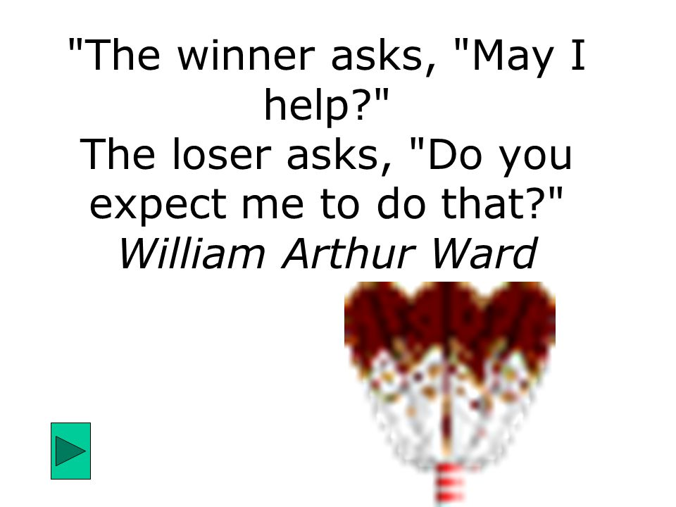 The winner asks, May I help? The loser asks, Do you expect me to do that? William Arthur Ward