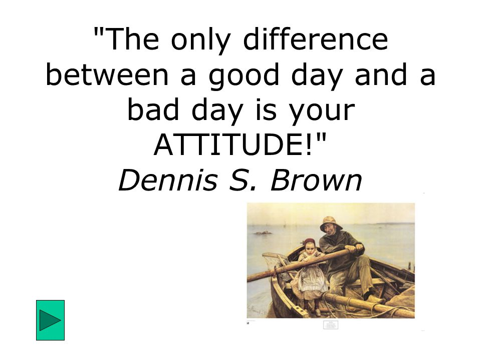 The only difference between a good day and a bad day is your ATTITUDE! Dennis S. Brown