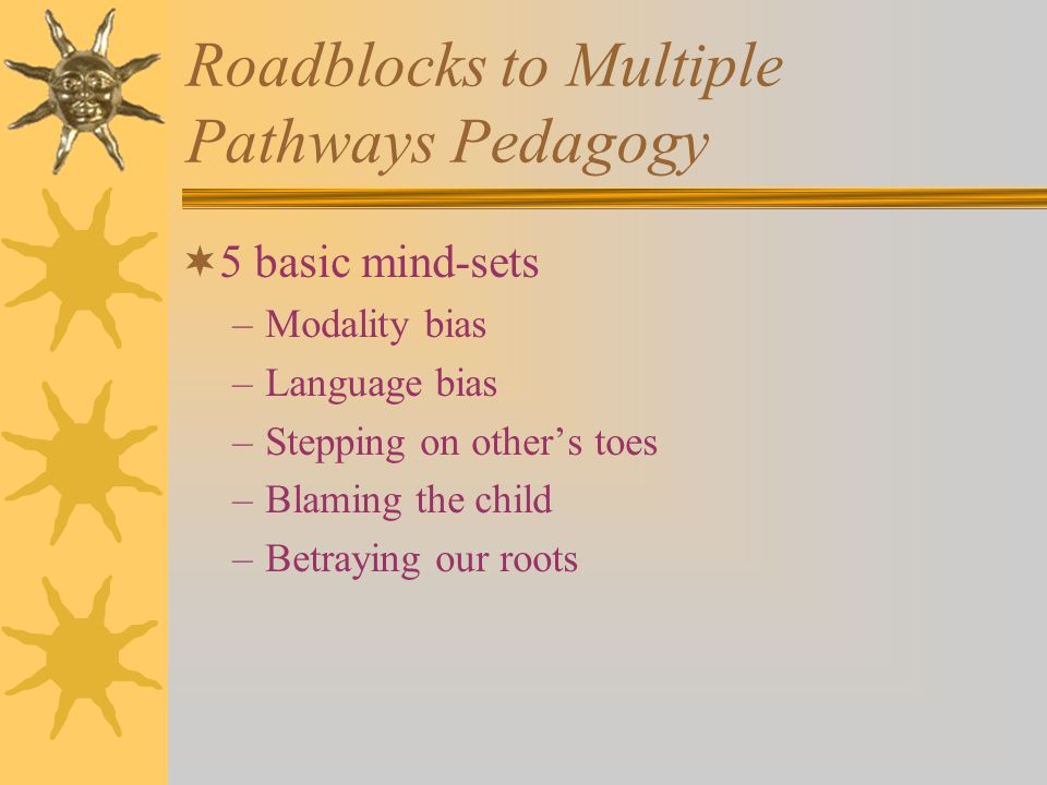 Roadblocks to Multiple Pathways Pedagogy  5 basic mind-sets –Modality bias –Language bias –Stepping on other's toes –Blaming the child –Betraying our roots