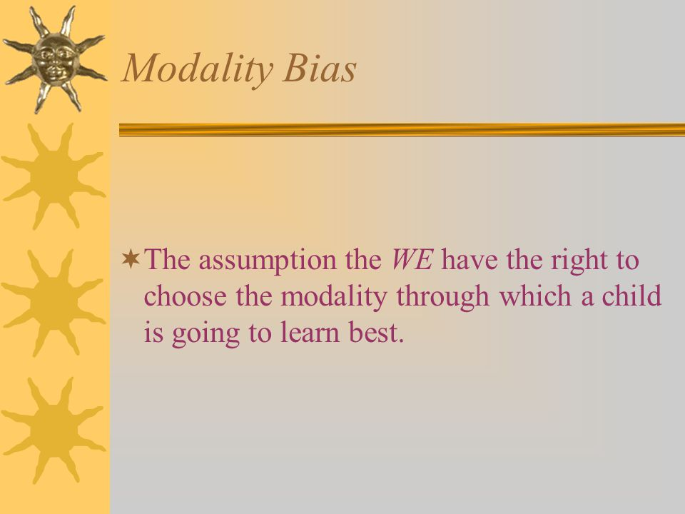Modality Bias  The assumption the WE have the right to choose the modality through which a child is going to learn best.