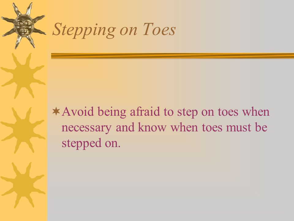 Stepping on Toes  Avoid being afraid to step on toes when necessary and know when toes must be stepped on.