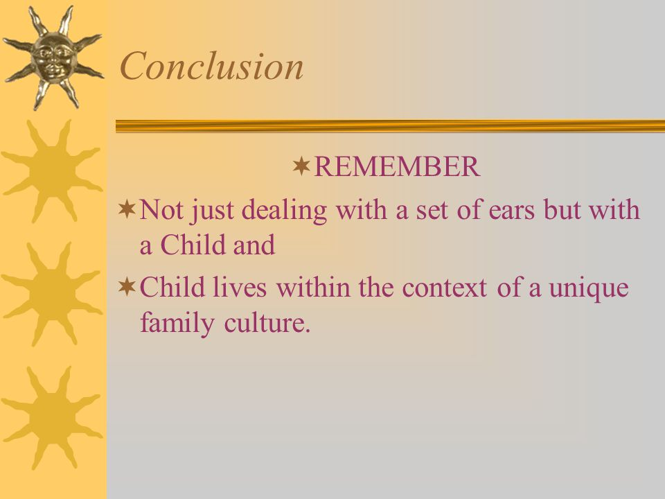 Conclusion  REMEMBER  Not just dealing with a set of ears but with a Child and  Child lives within the context of a unique family culture.