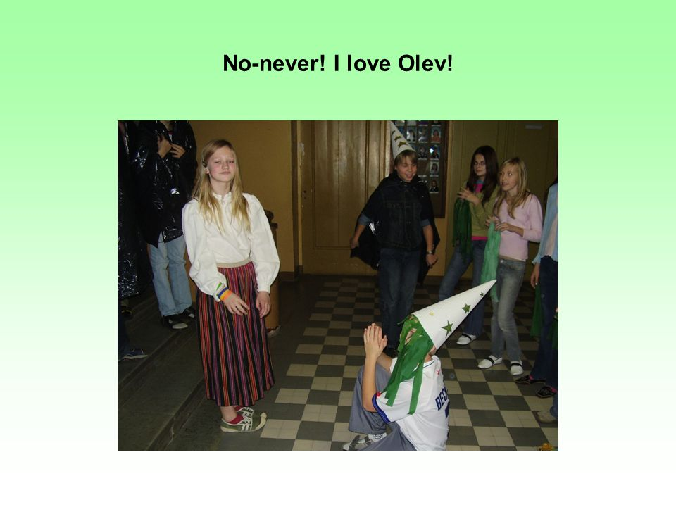 No-never! I love Olev!