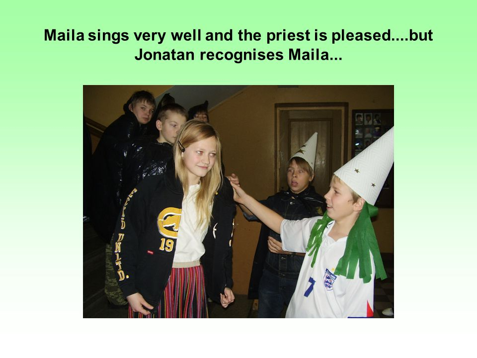 Maila sings very well and the priest is pleased....but Jonatan recognises Maila...