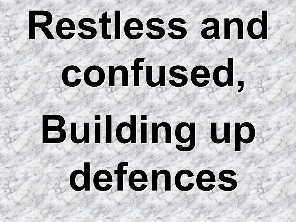 Restless and confused, Building up defences Restless and confused, Building up defences