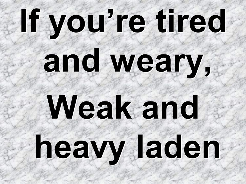 If you're tired and weary, Weak and heavy laden If you're tired and weary, Weak and heavy laden