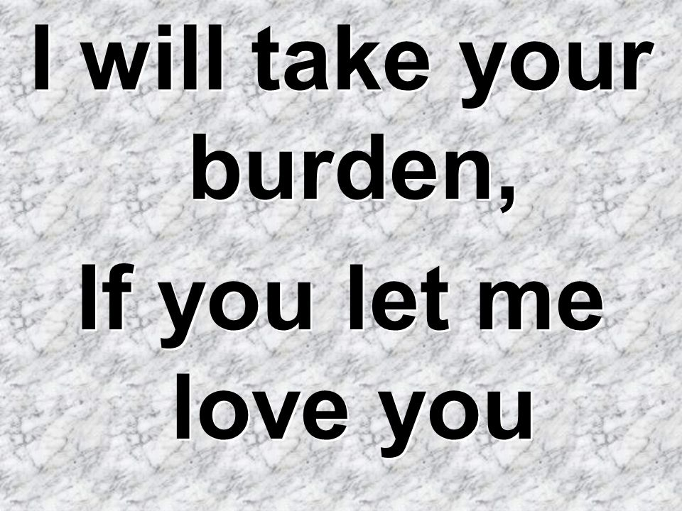 I will take your burden, If you let me love you I will take your burden, If you let me love you