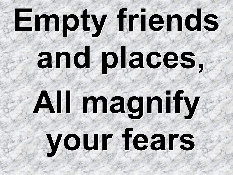 Empty friends and places, All magnify your fears Empty friends and places, All magnify your fears