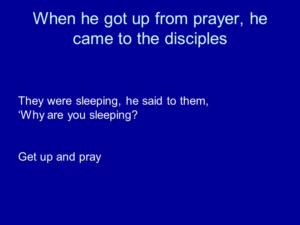 When he got up from prayer, he came to the disciples They were sleeping, he said to them, 'Why are you sleeping.