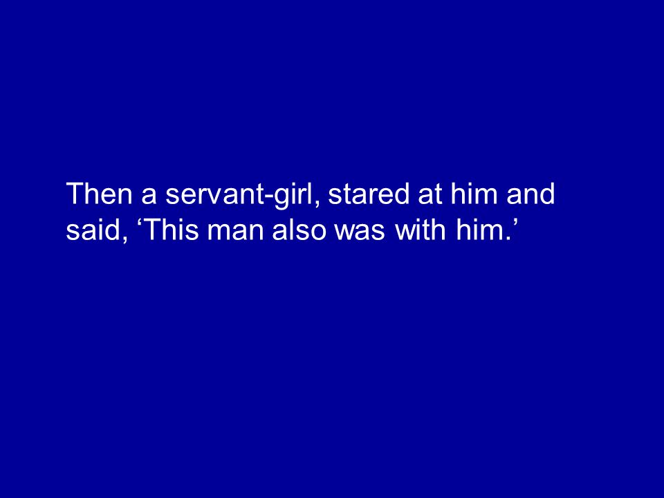 Then a servant-girl, stared at him and said, 'This man also was with him.'