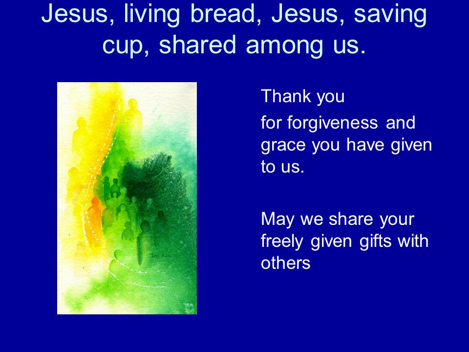 Jesus, living bread, Jesus, saving cup, shared among us.