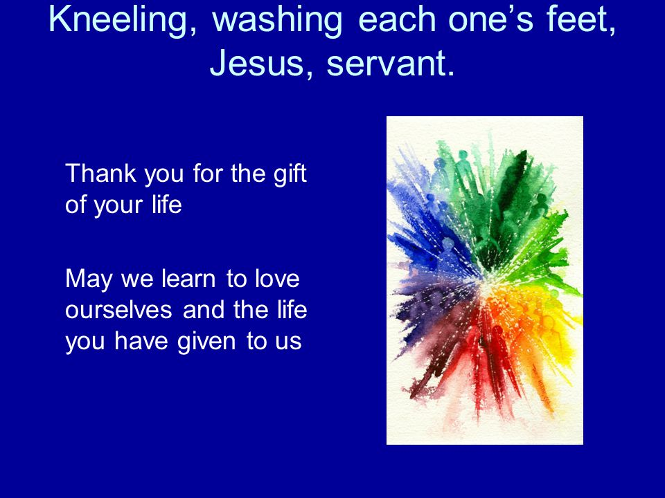 Kneeling, washing each one's feet, Jesus, servant. Thank you for the gift of your life May we learn to love ourselves and the life you have given to u
