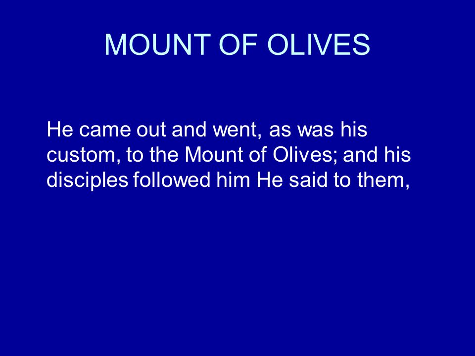 MOUNT OF OLIVES He came out and went, as was his custom, to the Mount of Olives; and his disciples followed him He said to them,
