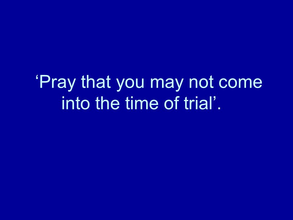 'Pray that you may not come into the time of trial'.