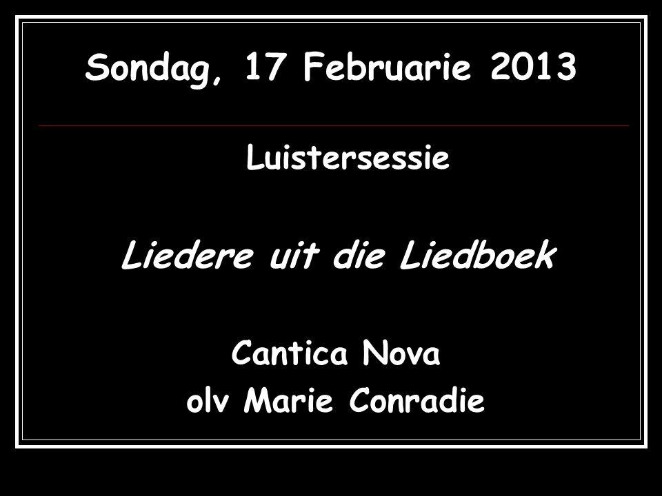 Sondag, 17 Februarie 2013 Luistersessie Liedere uit die Liedboek Cantica Nova olv Marie Conradie