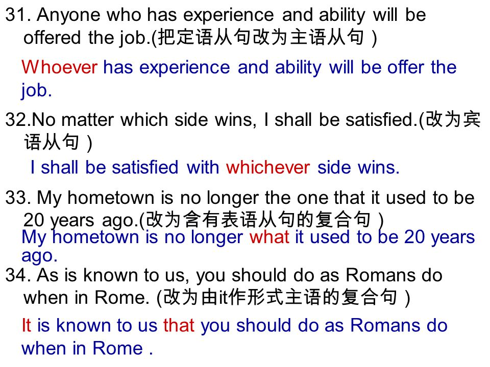 31. Anyone who has experience and ability will be offered the job.( 把定语从句改为主语从句) 32.No matter which side wins, I shall be satisfied.( 改为宾 语从句) 33. My