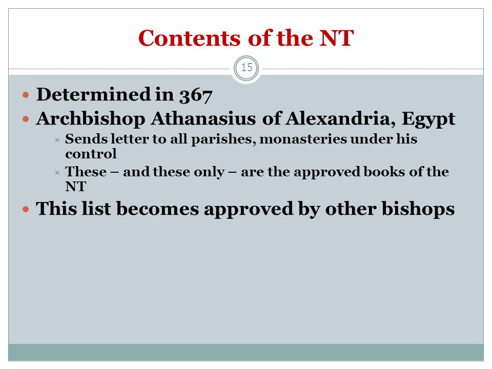 15 Contents of the NT Determined in 367 Archbishop Athanasius of Alexandria, Egypt  Sends letter to all parishes, monasteries under his control  These – and these only – are the approved books of the NT This list becomes approved by other bishops