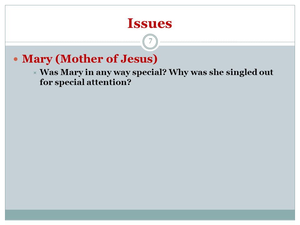 Issues 7 Mary (Mother of Jesus)  Was Mary in any way special.