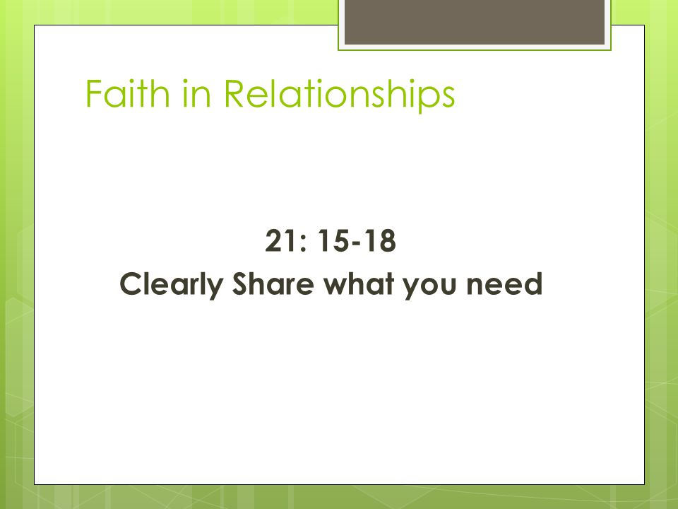 Faith in Relationships 21: 15-18 Clearly Share what you need