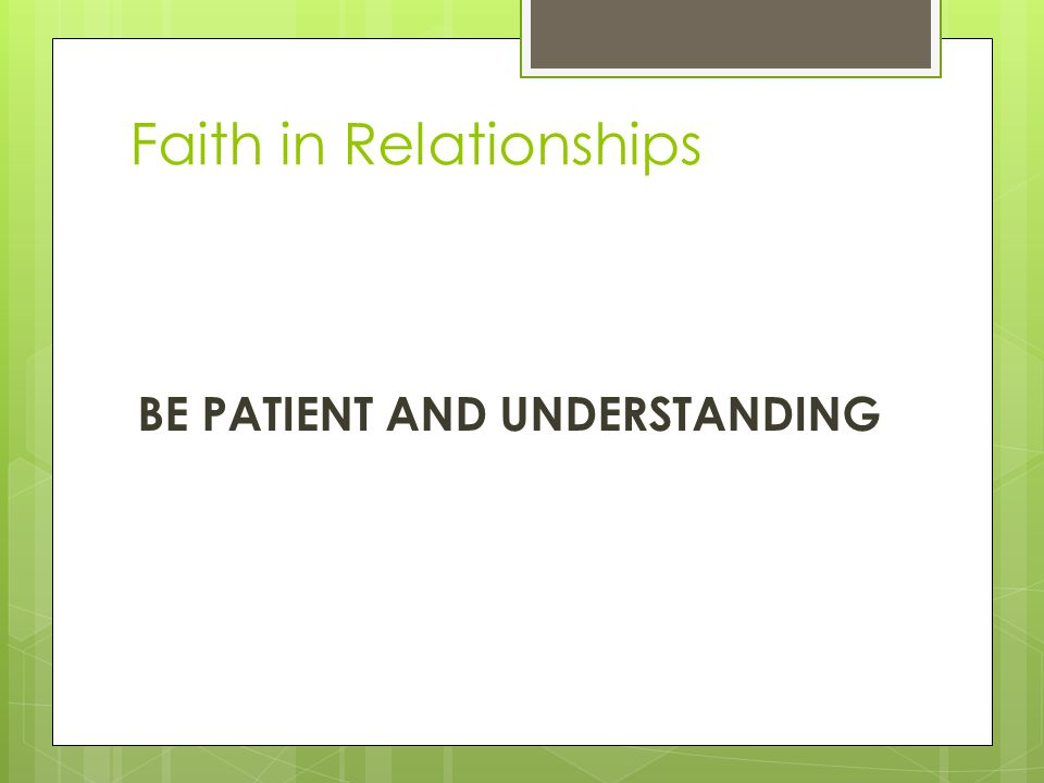 Faith in Relationships BE PATIENT AND UNDERSTANDING