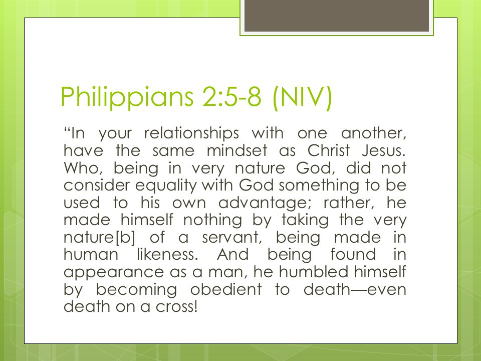 Philippians 2:5-8 (NIV) In your relationships with one another, have the same mindset as Christ Jesus.