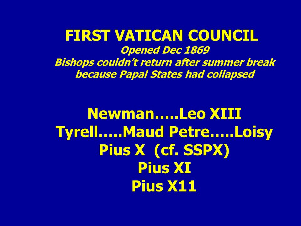 FIRST VATICAN COUNCIL Opened Dec 1869 Bishops couldn't return after summer break because Papal States had collapsed Newman…..Leo XIII Tyrell…..Maud Petre…..Loisy Pius X (cf.