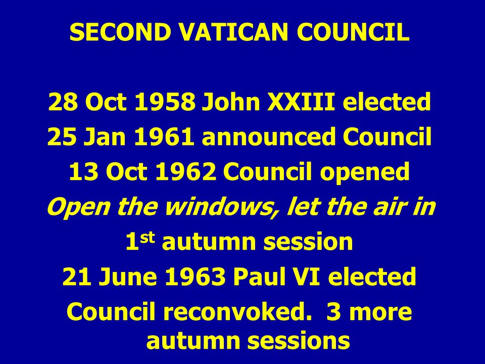 SECOND VATICAN COUNCIL 28 Oct 1958 John XXIII elected 25 Jan 1961 announced Council 13 Oct 1962 Council opened Open the windows, let the air in 1 st autumn session 21 June 1963 Paul VI elected Council reconvoked.