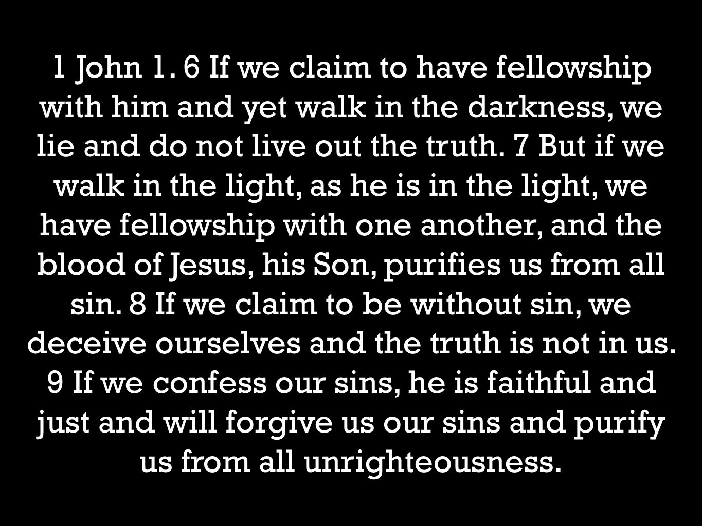 1 John 1. 6 If we claim to have fellowship with him and yet walk in the darkness, we lie and do not live out the truth. 7 But if we walk in the light,