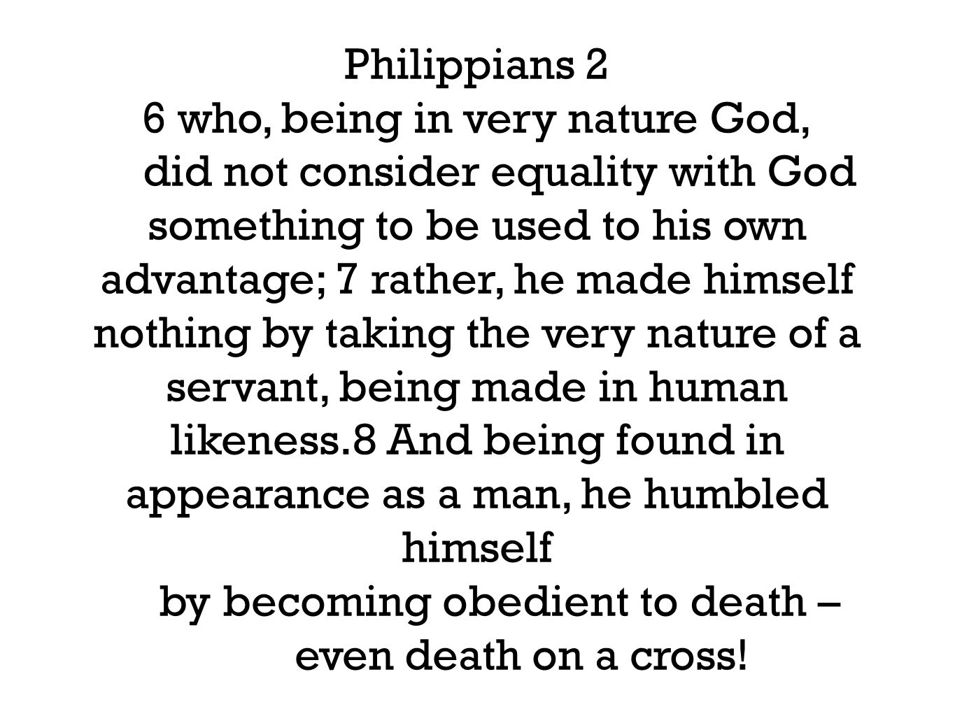 Philippians 2 6 who, being in very nature God, did not consider equality with God something to be used to his own advantage; 7 rather, he made himself nothing by taking the very nature of a servant, being made in human likeness.8 And being found in appearance as a man, he humbled himself by becoming obedient to death – even death on a cross!