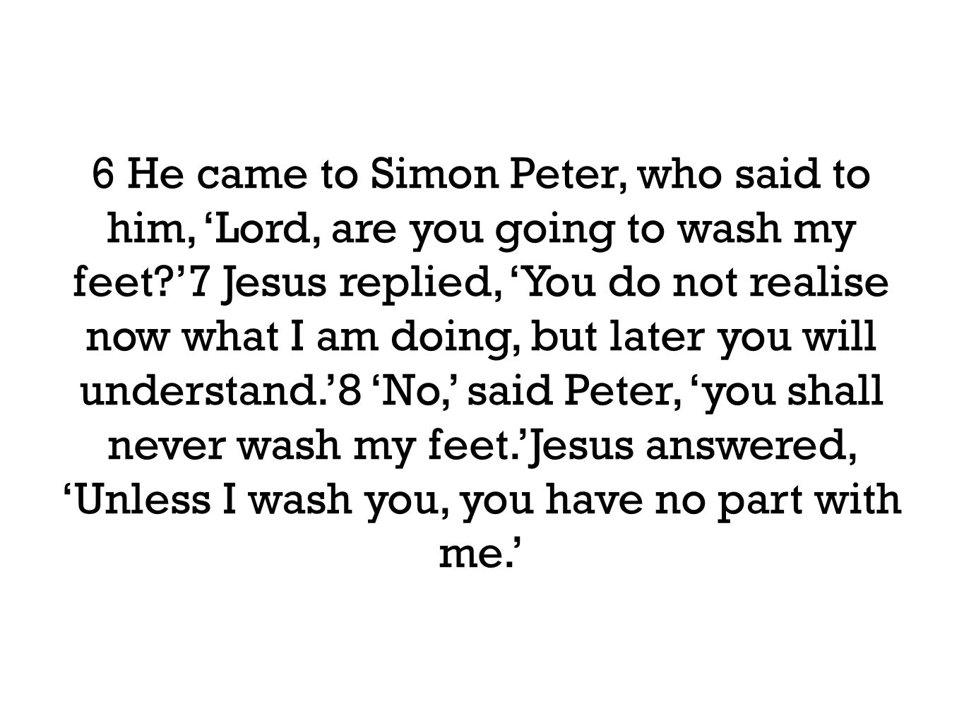 9 'Then, Lord,' Simon Peter replied, 'not just my feet but my hands and my head as well!'10 Jesus answered, 'Those who have had a bath need only to wash their feet; their whole body is clean.